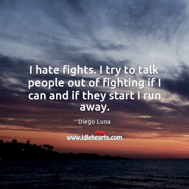 Image, I hate fights. I try to talk people out of fighting if I can and if they start I run away.
