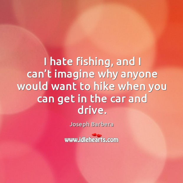 I hate fishing, and I can't imagine why anyone would want to hike when you can get in the car and drive. Joseph Barbera Picture Quote