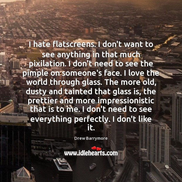 I hate flatscreens. I don't want to see anything in that much Drew Barrymore Picture Quote