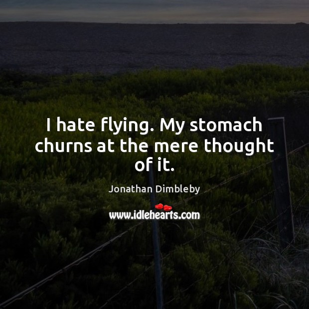 I hate flying. My stomach churns at the mere thought of it. Jonathan Dimbleby Picture Quote