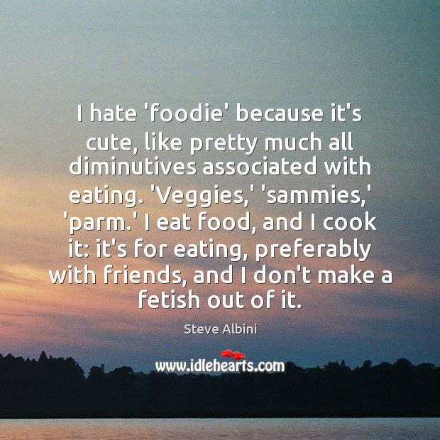 I hate 'foodie' because it's cute, like pretty much all diminutives associated Steve Albini Picture Quote