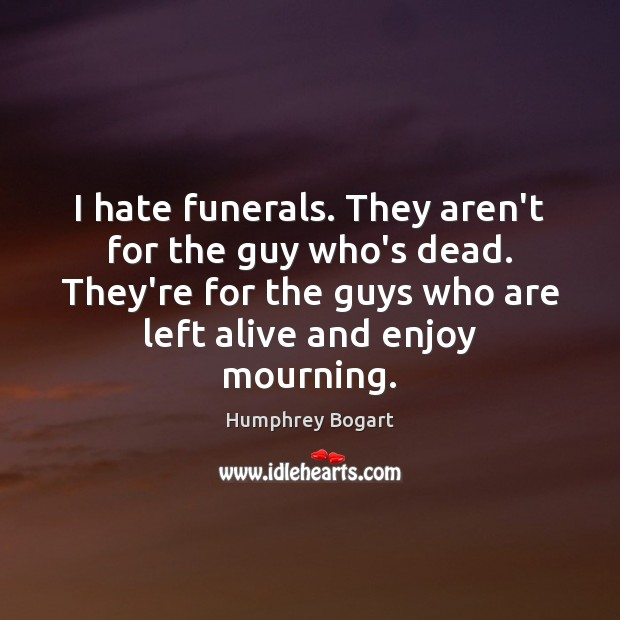 I hate funerals. They aren't for the guy who's dead. They're for Humphrey Bogart Picture Quote