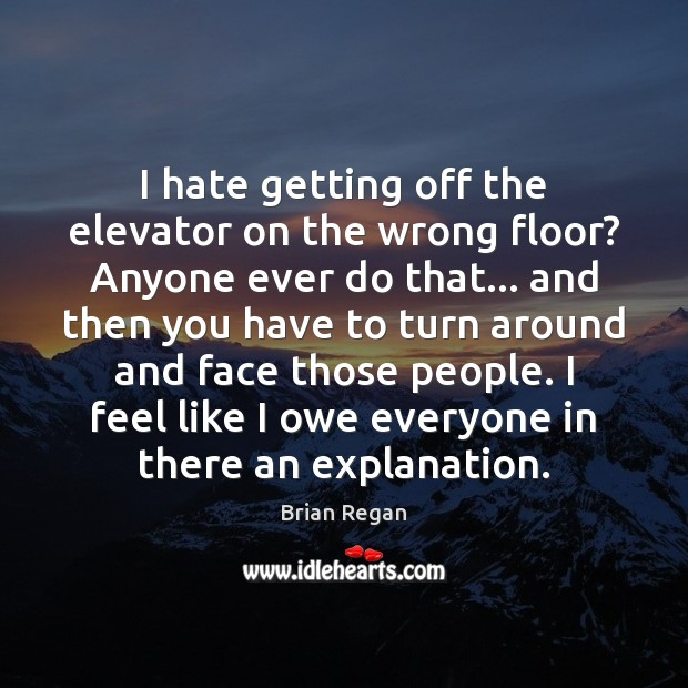 I hate getting off the elevator on the wrong floor? Anyone ever Image