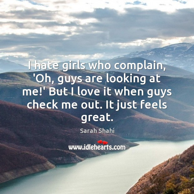 I hate girls who complain, 'Oh, guys are looking at me!' Complain Quotes Image