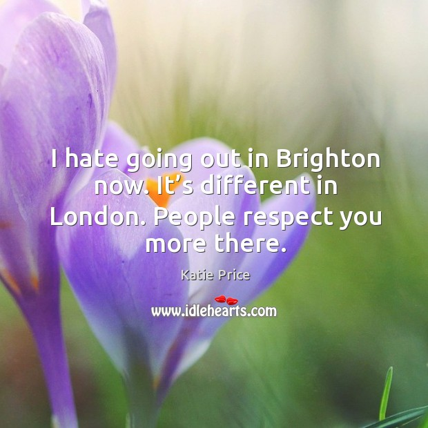 I hate going out in brighton now. It's different in london. People respect you more there. Katie Price Picture Quote