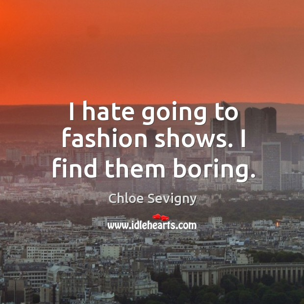 I hate going to fashion shows. I find them boring. Chloe Sevigny Picture Quote