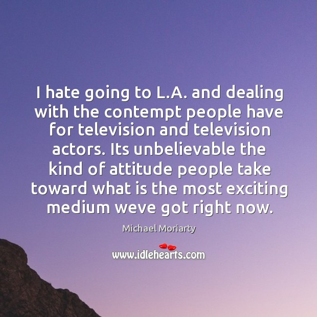 I hate going to L.A. and dealing with the contempt people Michael Moriarty Picture Quote