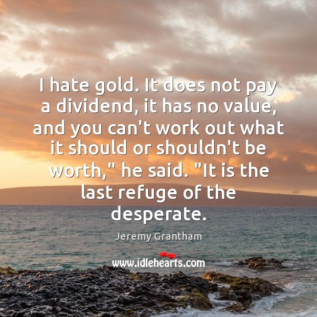 I hate gold. It does not pay a dividend, it has no Jeremy Grantham Picture Quote