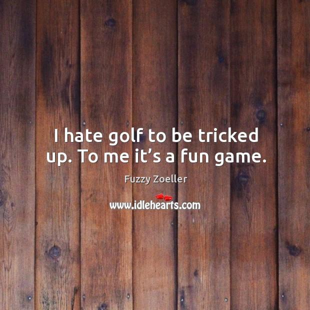 I hate golf to be tricked up. To me it's a fun game. Image