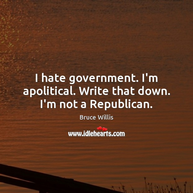 I hate government. I'm apolitical. Write that down. I'm not a Republican. Image