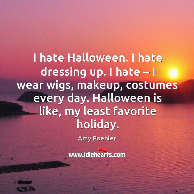 Image, I hate halloween. I hate dressing up. I hate – I wear wigs, makeup, costumes every day.