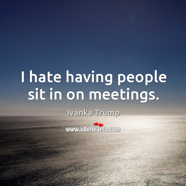 Image, I hate having people sit in on meetings.