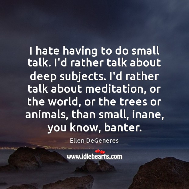 Image, I hate having to do small talk. I'd rather talk about deep