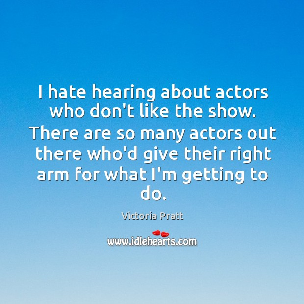 I hate hearing about actors who don't like the show. There are Victoria Pratt Picture Quote