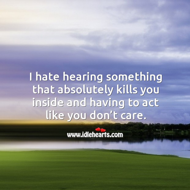 I hate hearing something that absolutely kills you inside and having to act like you don't care. Image