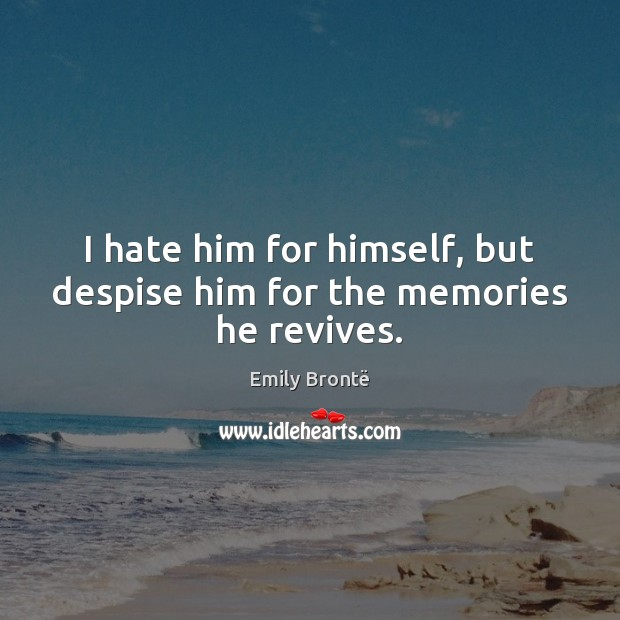 I hate him for himself, but despise him for the memories he revives. Emily Brontë Picture Quote