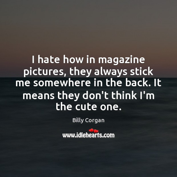 I hate how in magazine pictures, they always stick me somewhere in Billy Corgan Picture Quote