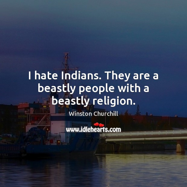 I hate Indians. They are a beastly people with a beastly religion. Image