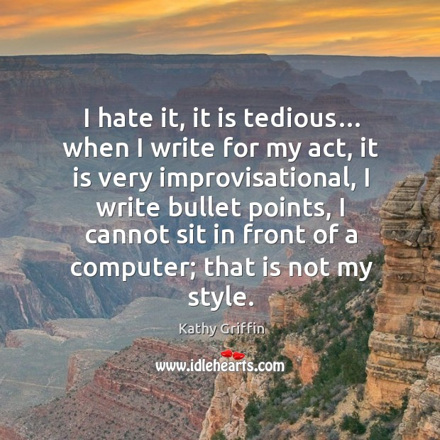 I hate it, it is tedious… when I write for my act, it is very improvisational Image