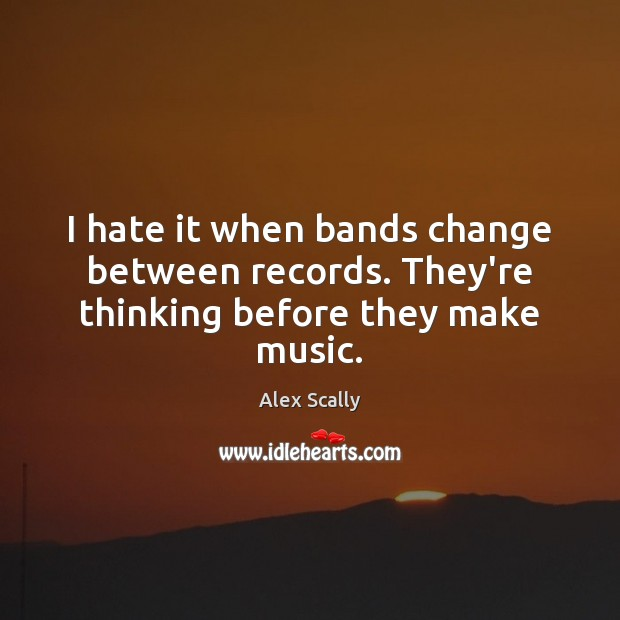 Image, I hate it when bands change between records. They're thinking before they make music.