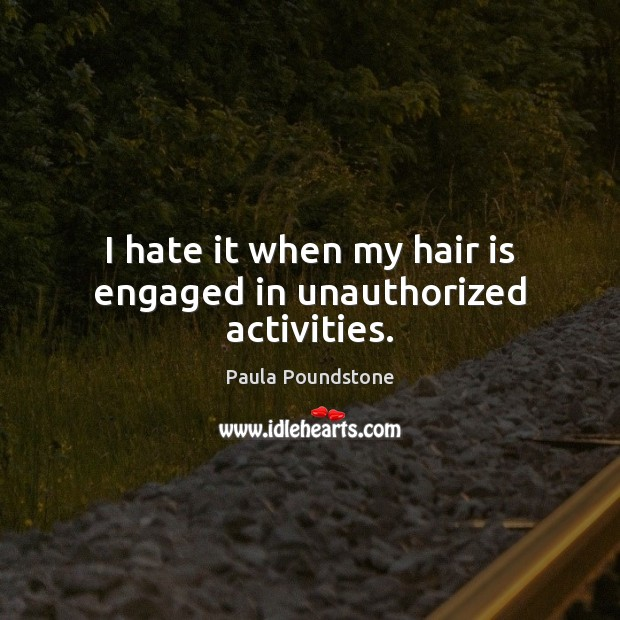 I hate it when my hair is engaged in unauthorized activities. Hate Quotes Image