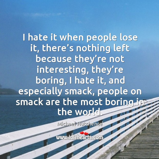 I hate it when people lose it, there's nothing left because they're not interesting Image