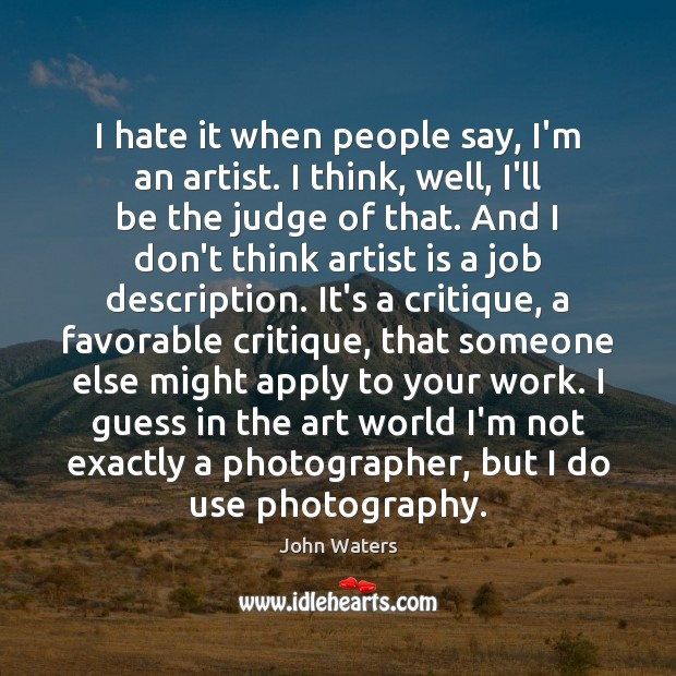 I hate it when people say, I'm an artist. I think, well, John Waters Picture Quote