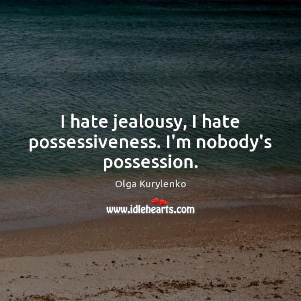 Image, I hate jealousy, I hate possessiveness. I'm nobody's possession.