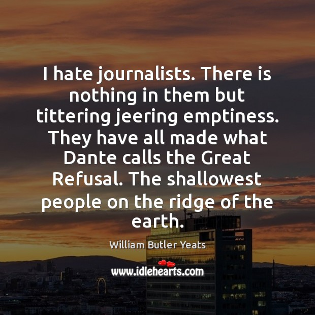 I hate journalists. There is nothing in them but tittering jeering emptiness. William Butler Yeats Picture Quote
