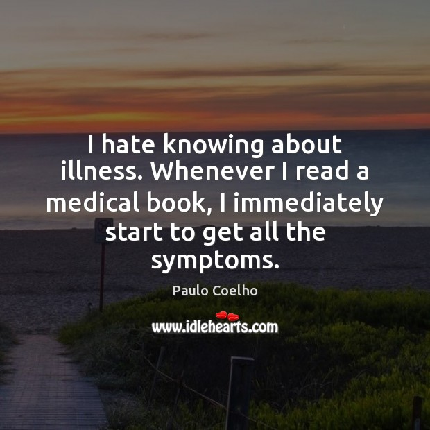 I hate knowing about illness. Whenever I read a medical book, I Image