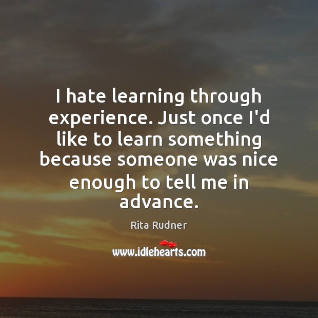 I hate learning through experience. Just once I'd like to learn something Image