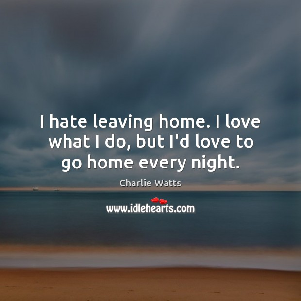 I hate leaving home. I love what I do, but I'd love to go home every night. Charlie Watts Picture Quote