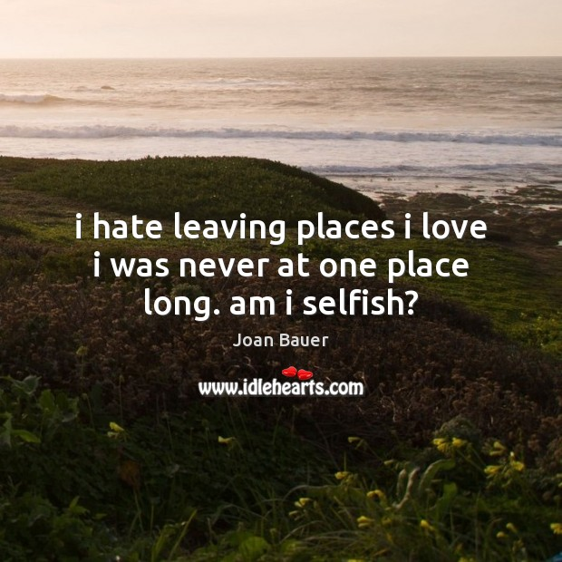 I hate leaving places i love i was never at one place long. am i selfish? Selfish Quotes Image