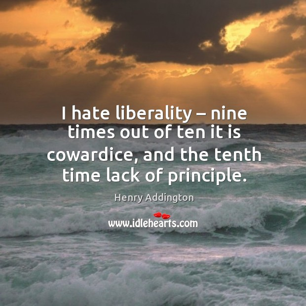 I hate liberality – nine times out of ten it is cowardice, and the tenth time lack of principle. Image