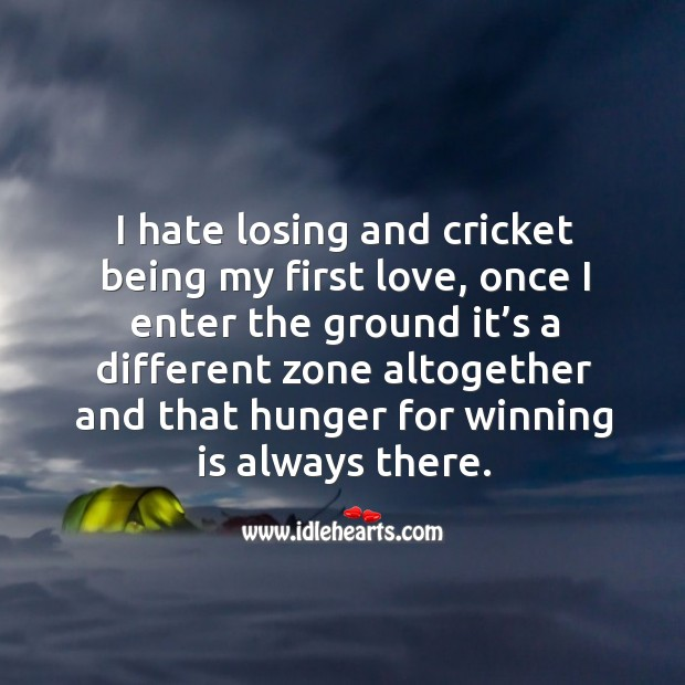 I hate losing and cricket being my first love, once I enter the ground it's a different Image