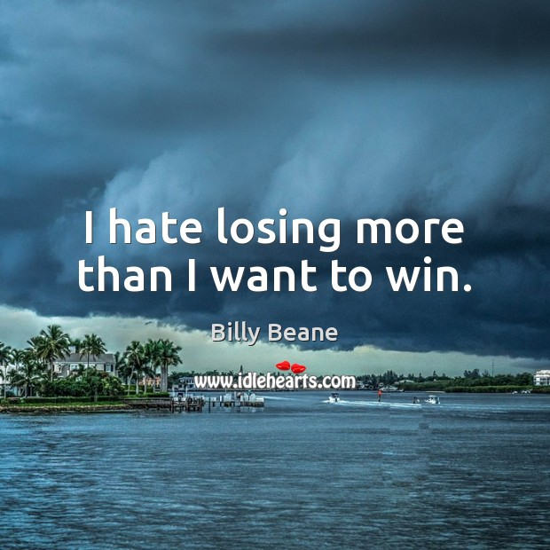 Image, I hate losing more than I want to win.