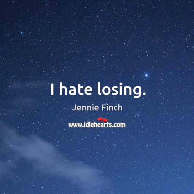 I hate losing. Jennie Finch Picture Quote