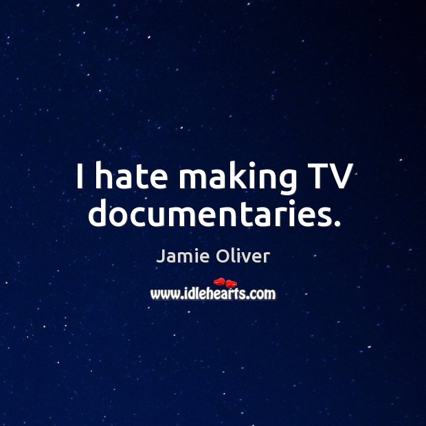 I hate making tv documentaries. Jamie Oliver Picture Quote