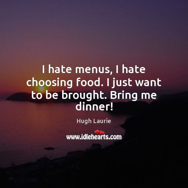 I hate menus, I hate choosing food. I just want to be brought. Bring me dinner! Image