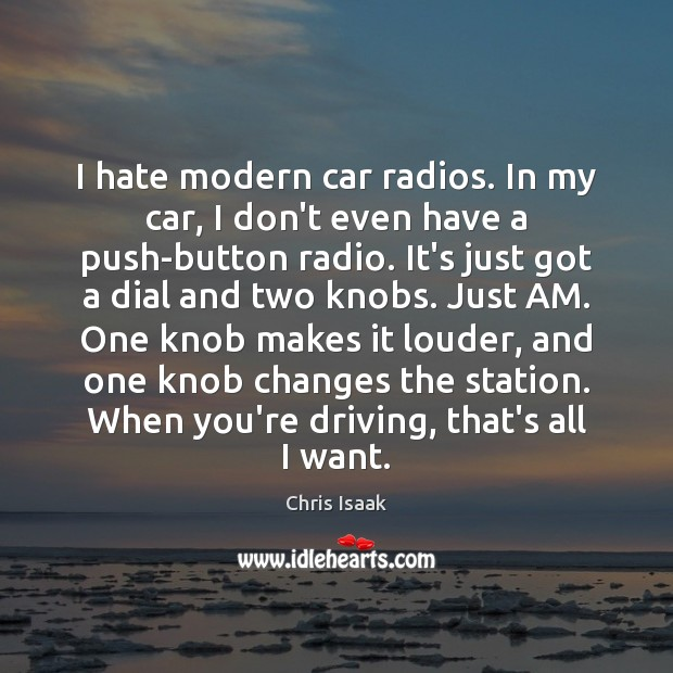 I hate modern car radios. In my car, I don't even have Chris Isaak Picture Quote
