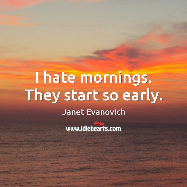I hate mornings. They start so early. Hate Quotes Image