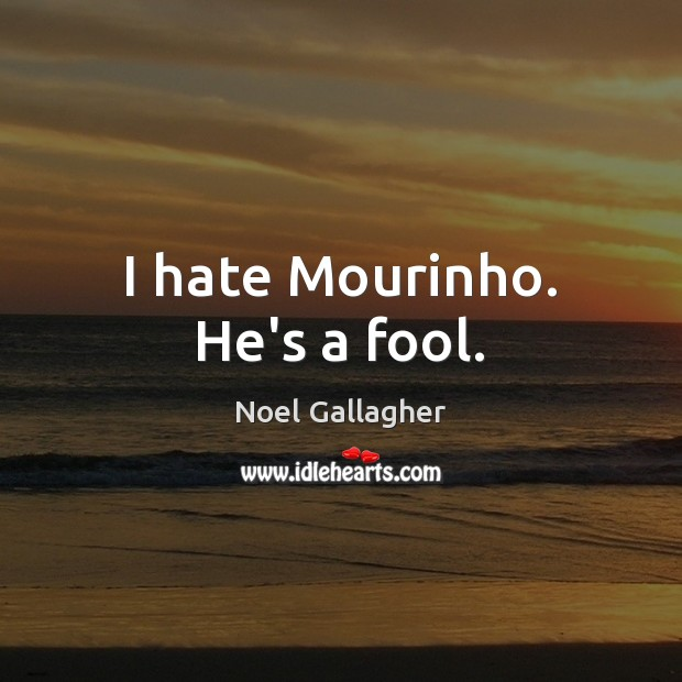 I hate Mourinho. He's a fool. Noel Gallagher Picture Quote