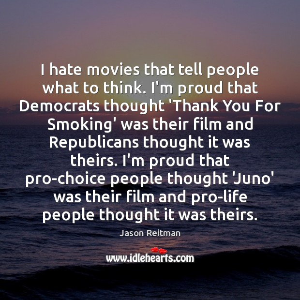I hate movies that tell people what to think. I'm proud that Jason Reitman Picture Quote
