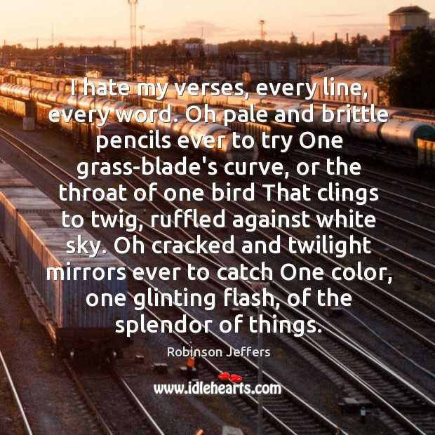 Image, I hate my verses, every line, every word. Oh pale and brittle
