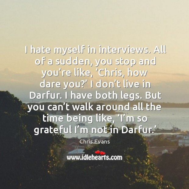 I hate myself in interviews. All of a sudden, you stop and you're like, 'chris, how dare you?' Chris Evans Picture Quote