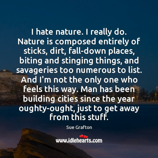 I hate nature. I really do. Nature is composed entirely of sticks, Sue Grafton Picture Quote