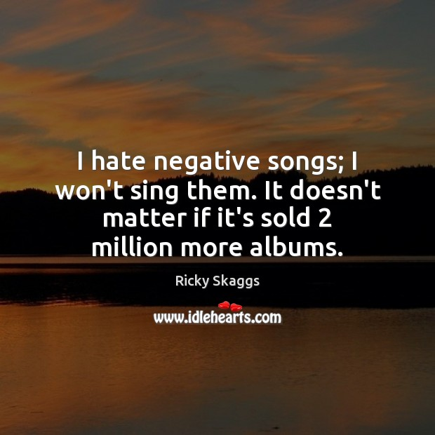 I hate negative songs; I won't sing them. It doesn't matter if Ricky Skaggs Picture Quote