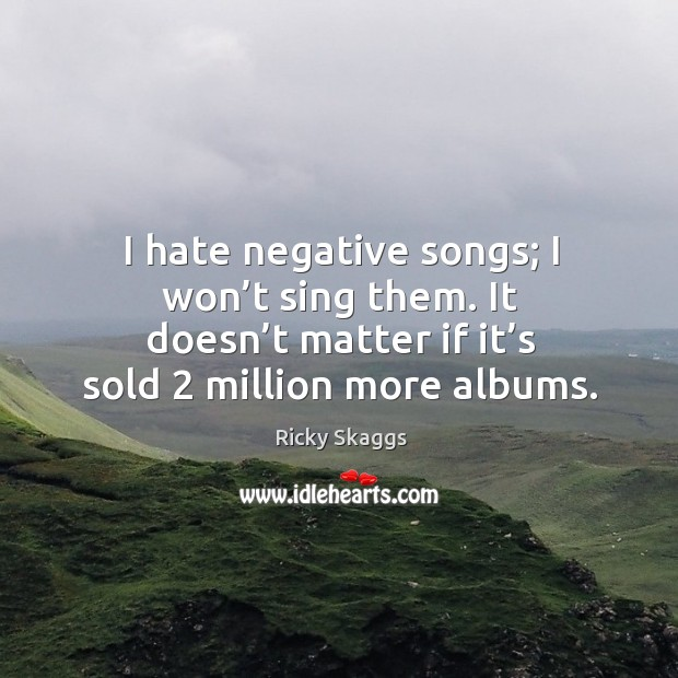 I hate negative songs; I won't sing them. It doesn't matter if it's sold 2 million more albums. Ricky Skaggs Picture Quote