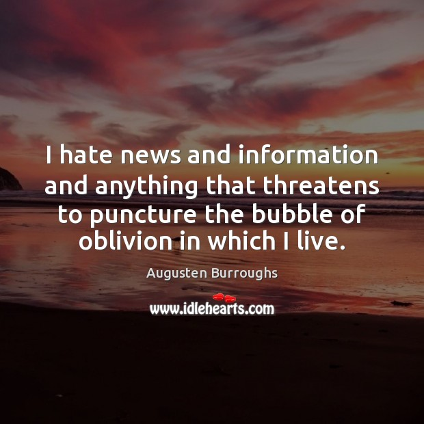 I hate news and information and anything that threatens to puncture the Augusten Burroughs Picture Quote
