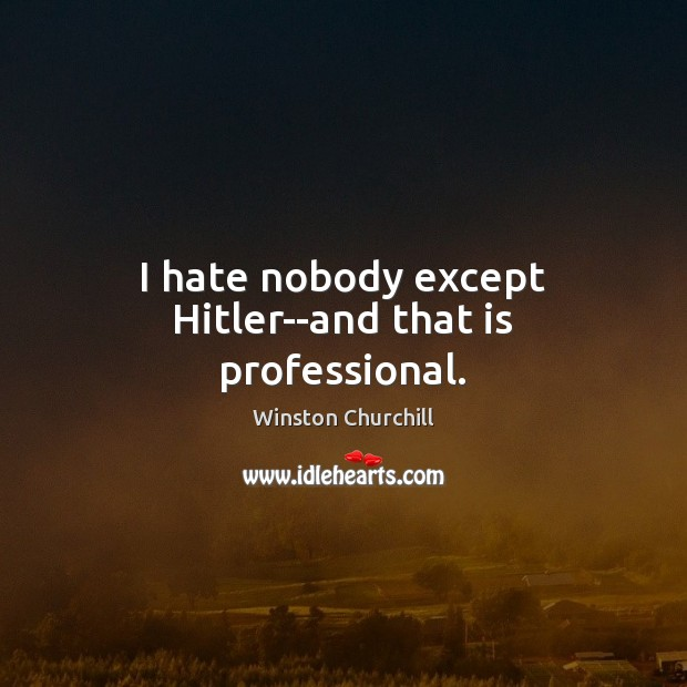 I hate nobody except Hitler–and that is professional. Image